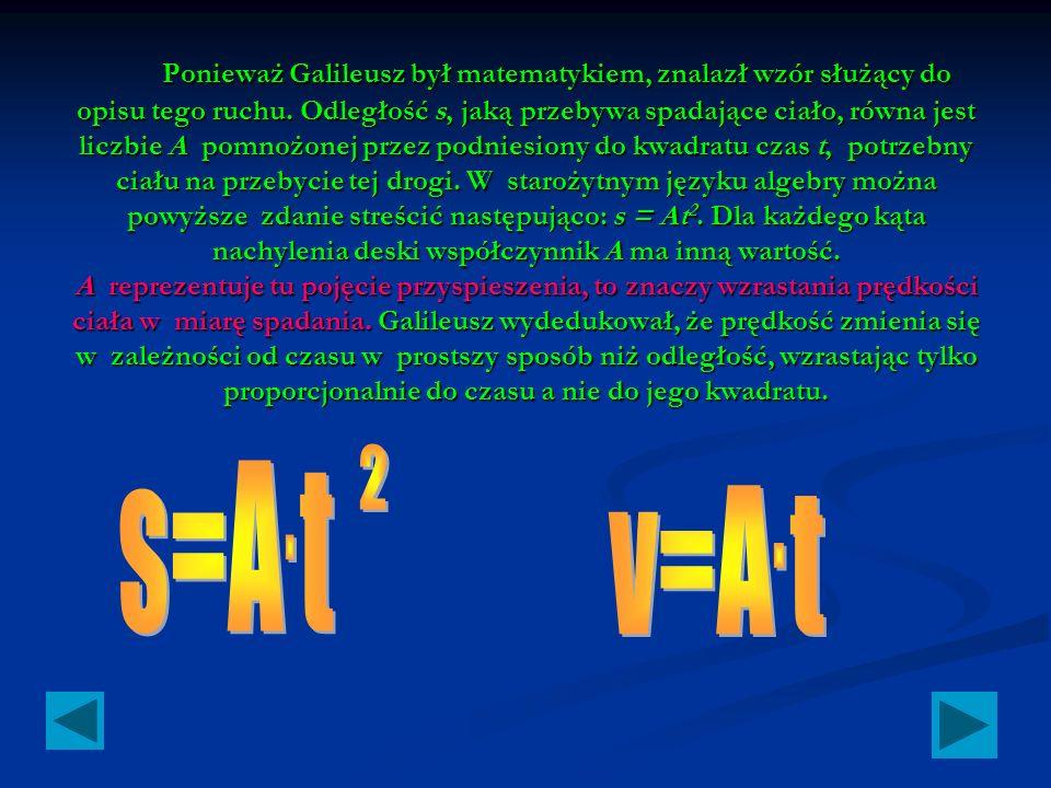 Ponieważ Galileusz był matematykiem, znalazł wzór służący do opisu tego ruchu. Odległość s, jaką przebywa spadające ciało, równa jest liczbie A pomnożonej przez podniesiony do kwadratu czas t, potrzebny ciału na przebycie tej drogi. W starożytnym języku algebry można powyższe zdanie streścić następująco: s = At2. Dla każdego kąta nachylenia deski współczynnik A ma inną wartość. A reprezentuje tu pojęcie przyspieszenia, to znaczy wzrastania prędkości ciała w miarę spadania. Galileusz wydedukował, że prędkość zmienia się w zależności od czasu w prostszy sposób niż odległość, wzrastając tylko proporcjonalnie do czasu a nie do jego kwadratu.