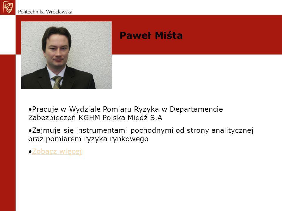 Paweł Miśta Pracuje w Wydziale Pomiaru Ryzyka w Departamencie Zabezpieczeń KGHM Polska Miedź S.A.