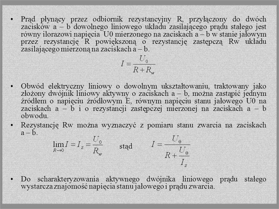 Prąd płynący przez odbiornik rezystancyjny R, przyłączony do dwóch zacisków a – b dowolnego liniowego układu zasilającego prądu stałego jest równy ilorazowi napięcia U0 mierzonego na zaciskach a – b w stanie jałowym przez rezystancję R powiększoną o rezystancję zastępczą Rw układu zasilającego mierzoną na zaciskach a – b.