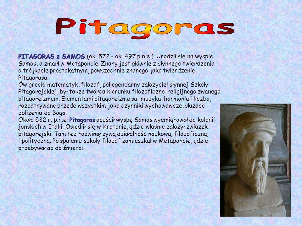 Pitagoras PITAGORAS z SAMOS (ok. 572 - ok. 497 p.n.e.). Urodził się na wyspie.