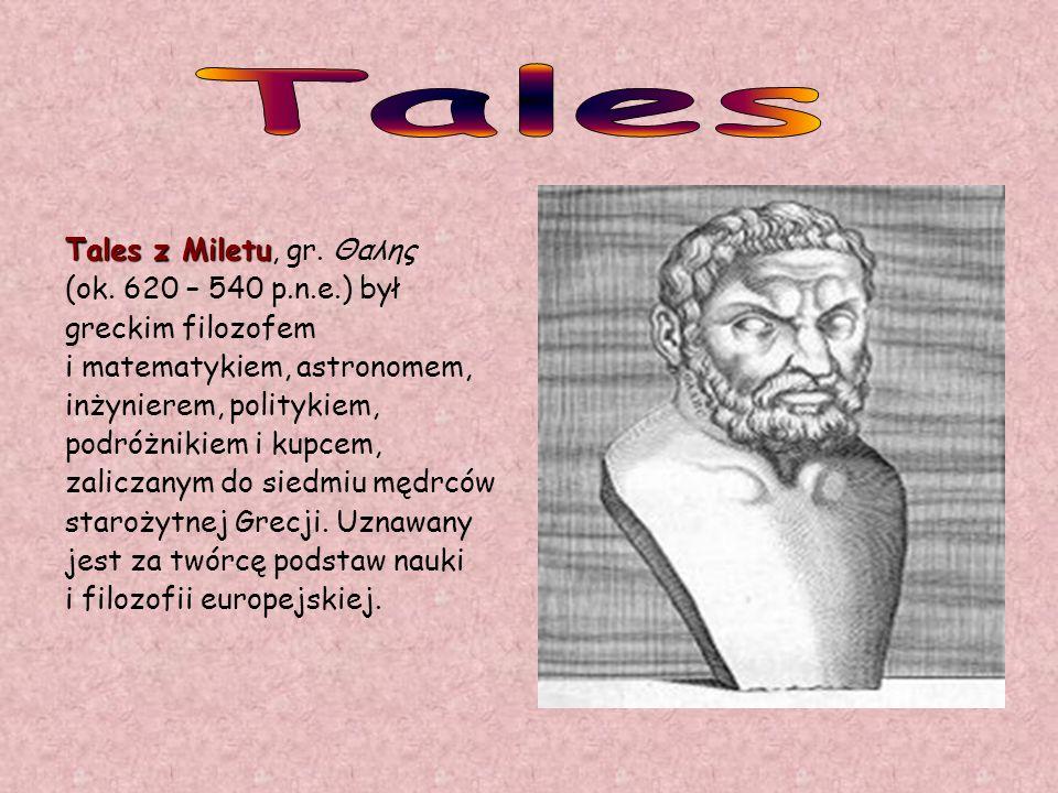 Tales Tales z Miletu, gr. Θαλης (ok. 620 – 540 p.n.e.) był