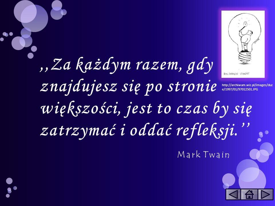 ,,Za każdym razem, gdy znajdujesz się po stronie większości, jest to czas by się zatrzymać i oddać refleksji.'' Mark Twain