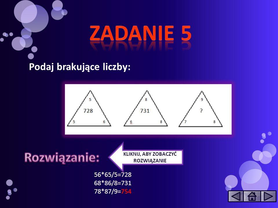 ZADANIE 5 Rozwiązanie: Podaj brakujące liczby: 56*65/5=728 68*86/8=731
