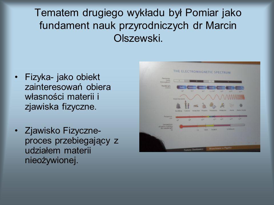 Tematem drugiego wykładu był Pomiar jako fundament nauk przyrodniczych dr Marcin Olszewski.