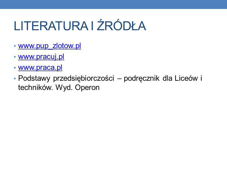 LITERATURA I ŹRÓDŁA www.pup_zlotow.pl www.pracuj.pl www.praca.pl