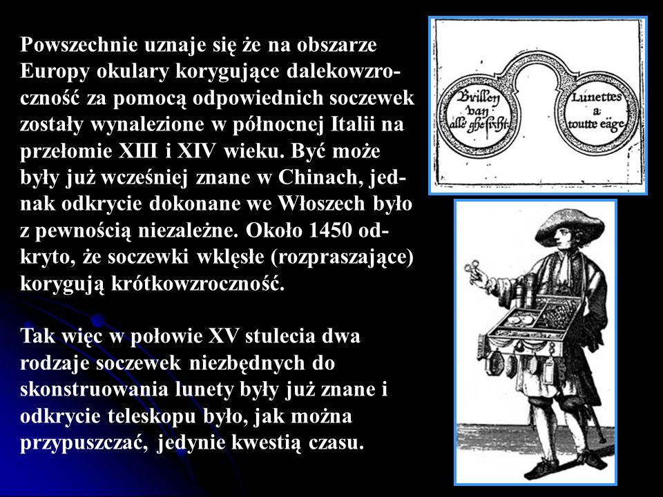 Powszechnie uznaje się że na obszarze Europy okulary korygujące dalekowzro-czność za pomocą odpowiednich soczewek zostały wynalezione w północnej Italii na przełomie XIII i XIV wieku. Być może były już wcześniej znane w Chinach, jed-nak odkrycie dokonane we Włoszech było z pewnością niezależne. Około 1450 od-kryto, że soczewki wklęsłe (rozpraszające) korygują krótkowzroczność.