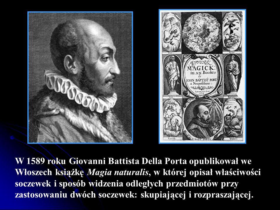 W 1589 roku Giovanni Battista Della Porta opublikował we Włoszech książkę Magia naturalis, w której opisał właściwości soczewek i sposób widzenia odległych przedmiotów przy zastosowaniu dwóch soczewek: skupiającej i rozpraszającej.