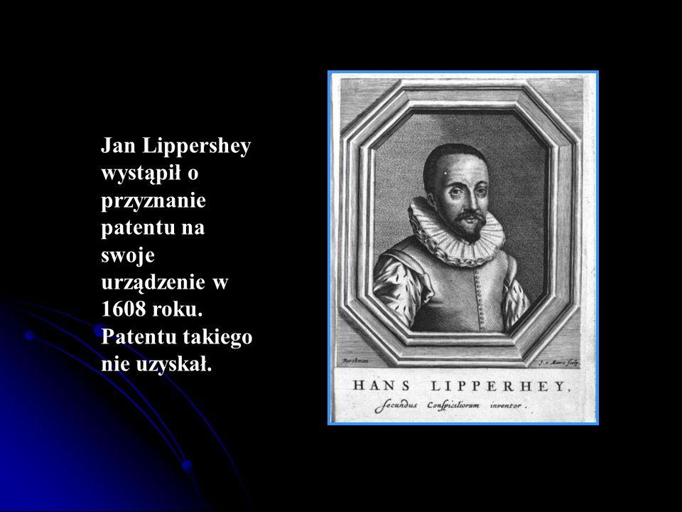 Jan Lippershey wystąpił o przyznanie patentu na swoje urządzenie w 1608 roku.