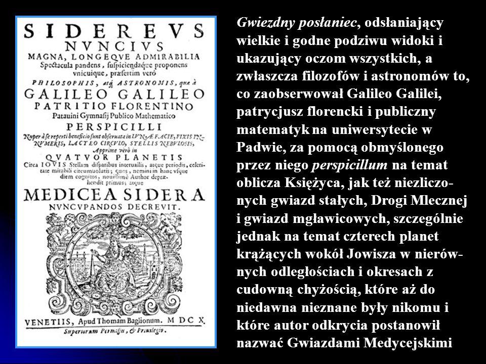 Gwiezdny posłaniec, odsłaniający wielkie i godne podziwu widoki i ukazujący oczom wszystkich, a zwłaszcza filozofów i astronomów to, co zaobserwował Galileo Galilei, patrycjusz florencki i publiczny matematyk na uniwersytecie w Padwie, za pomocą obmyślonego przez niego perspicillum na temat oblicza Księżyca, jak też niezliczo-nych gwiazd stałych, Drogi Mlecznej i gwiazd mgławicowych, szczególnie jednak na temat czterech planet krążących wokół Jowisza w nierów-nych odległościach i okresach z cudowną chyżością, które aż do niedawna nieznane były nikomu i które autor odkrycia postanowił nazwać Gwiazdami Medycejskimi