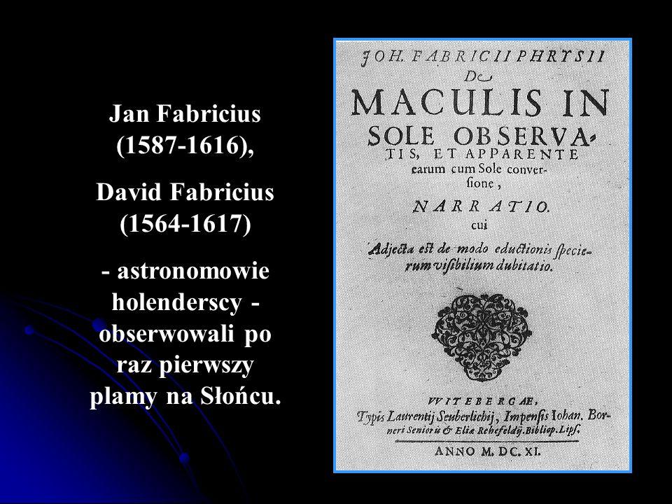 Jan Fabricius (1587-1616),David Fabricius (1564-1617) - astronomowie holenderscy - obserwowali po raz pierwszy plamy na Słońcu.