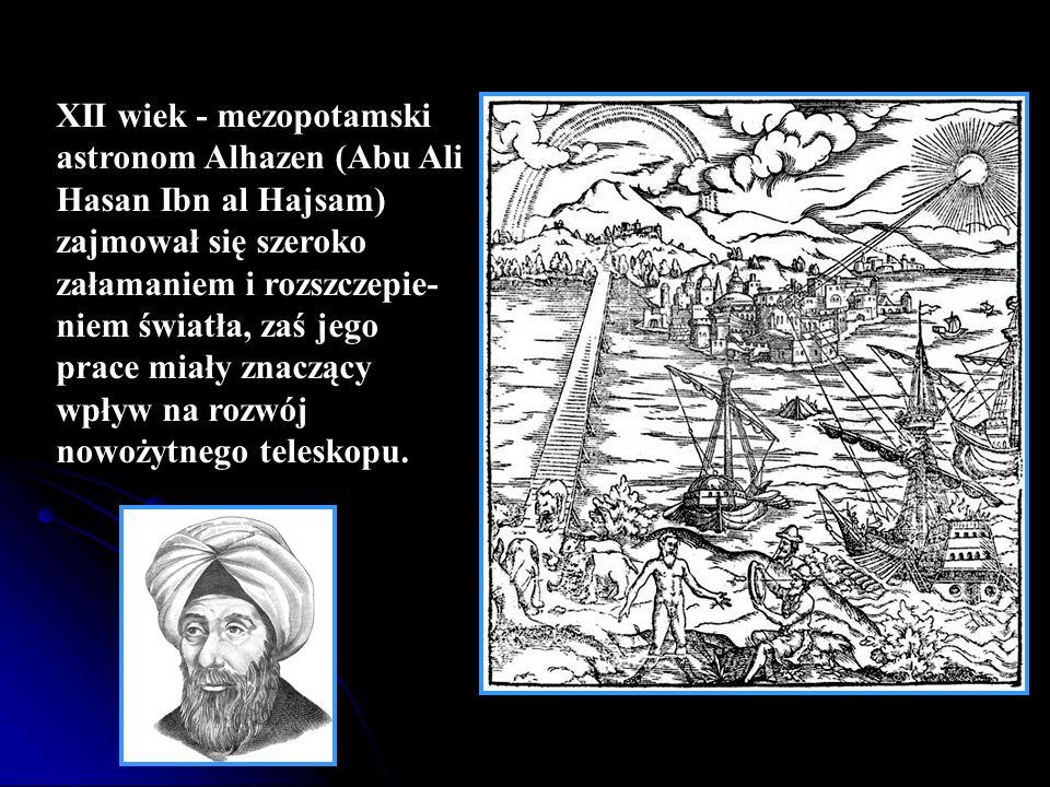 XII wiek - mezopotamski astronom Alhazen (Abu Ali Hasan Ibn al Hajsam) zajmował się szeroko załamaniem i rozszczepie-niem światła, zaś jego prace miały znaczący wpływ na rozwój nowożytnego teleskopu.