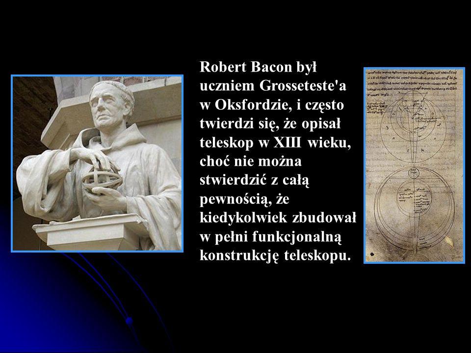 Robert Bacon był uczniem Grosseteste a w Oksfordzie, i często twierdzi się, że opisał teleskop w XIII wieku, choć nie można stwierdzić z całą pewnością, że kiedykolwiek zbudował w pełni funkcjonalną konstrukcję teleskopu.