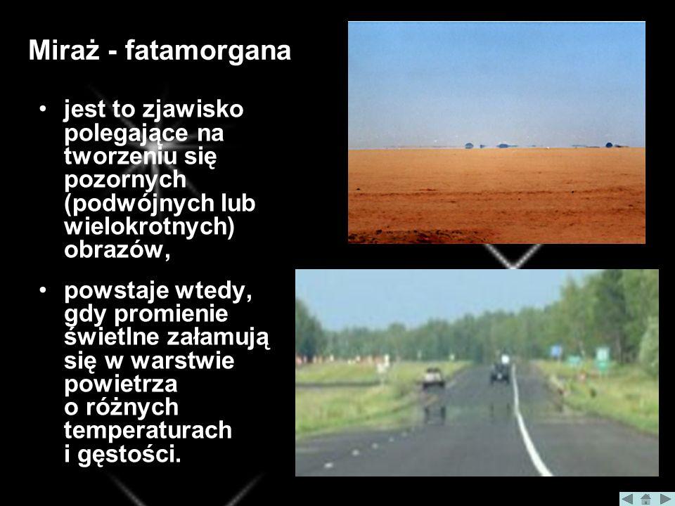 Miraż - fatamorgana jest to zjawisko polegające na tworzeniu się pozornych (podwójnych lub wielokrotnych) obrazów,