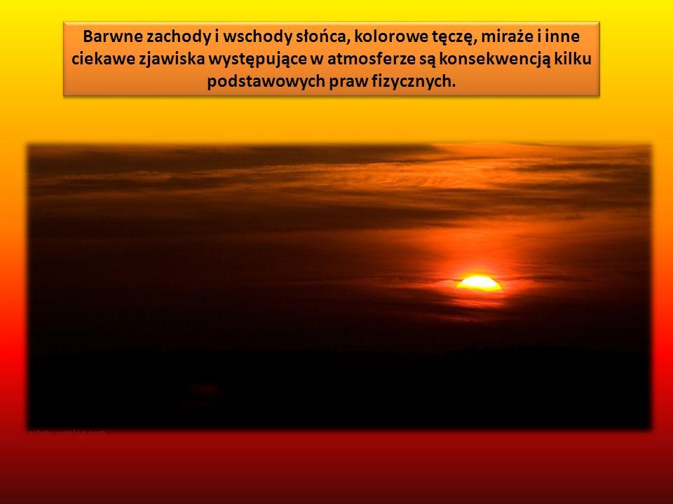 Barwne zachody i wschody słońca, kolorowe tęczę, miraże i inne ciekawe zjawiska występujące w atmosferze są konsekwencją kilku podstawowych praw fizycznych.