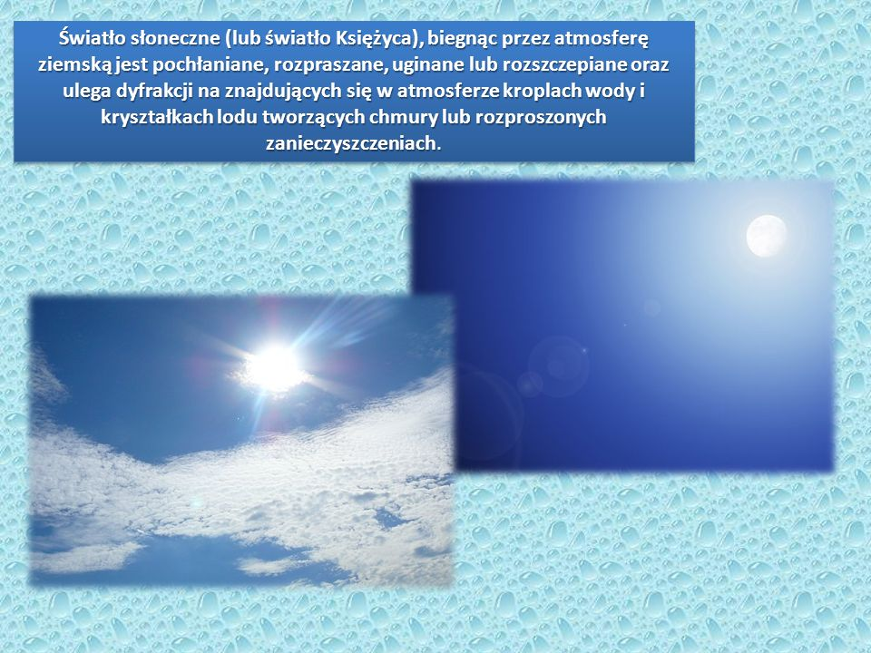 Światło słoneczne (lub światło Księżyca), biegnąc przez atmosferę ziemską jest pochłaniane, rozpraszane, uginane lub rozszczepiane oraz ulega dyfrakcji na znajdujących się w atmosferze kroplach wody i kryształkach lodu tworzących chmury lub rozproszonych zanieczyszczeniach.