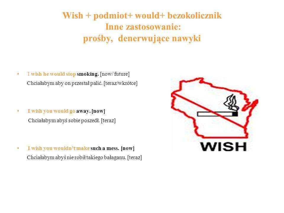 Wish + podmiot+ would+ bezokolicznik Inne zastosowanie: prośby, denerwujące nawyki