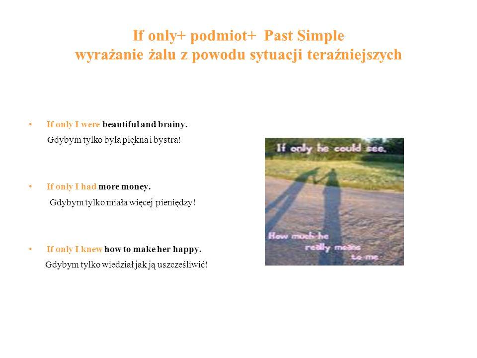 If only+ podmiot+ Past Simple wyrażanie żalu z powodu sytuacji teraźniejszych