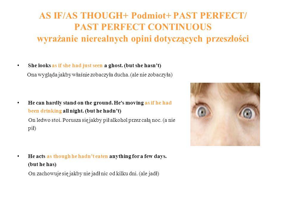 AS IF/AS THOUGH+ Podmiot+ PAST PERFECT/ PAST PERFECT CONTINUOUS wyrażanie nierealnych opini dotyczących przeszłości