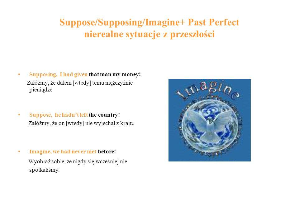 Suppose/Supposing/Imagine+ Past Perfect nierealne sytuacje z przeszłości