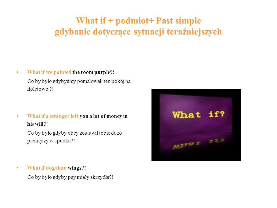 What if + podmiot+ Past simple gdybanie dotyczące sytuacji teraźniejszych