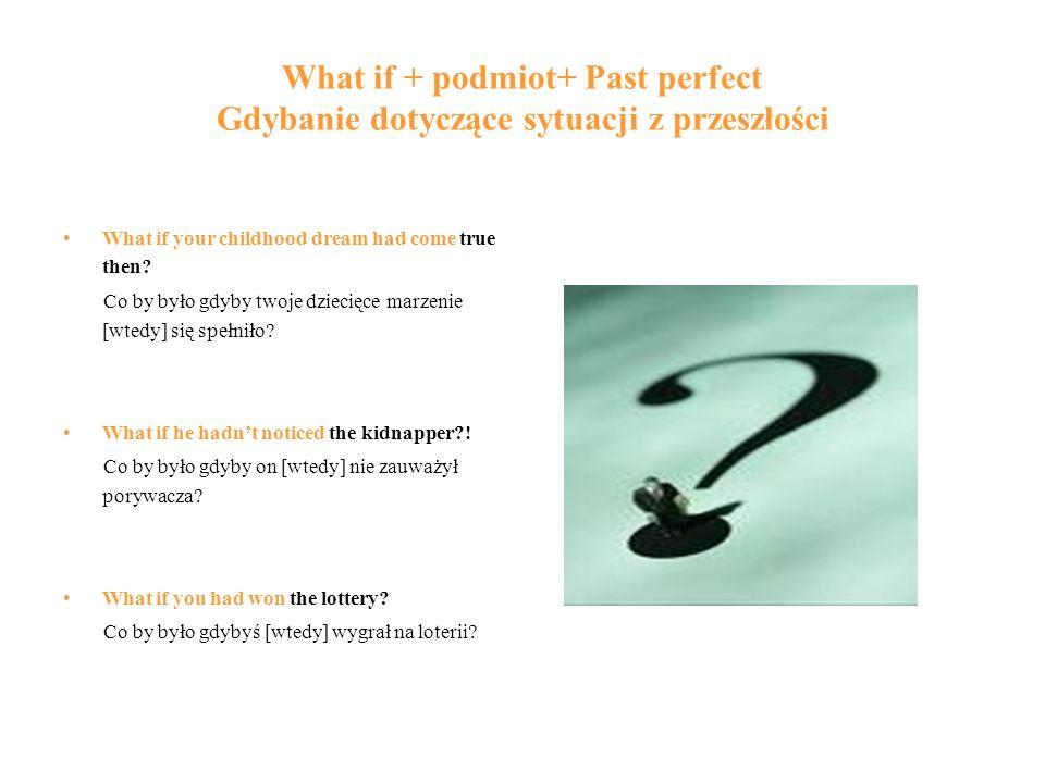 What if + podmiot+ Past perfect Gdybanie dotyczące sytuacji z przeszłości
