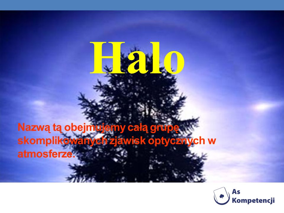 Halo Nazwą tą obejmujemy całą grupę skomplikowanych zjawisk optycznych w atmosferze.
