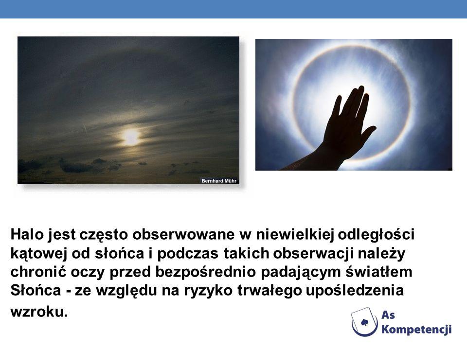 Halo jest często obserwowane w niewielkiej odległości kątowej od słońca i podczas takich obserwacji należy chronić oczy przed bezpośrednio padającym światłem Słońca - ze względu na ryzyko trwałego upośledzenia wzroku.