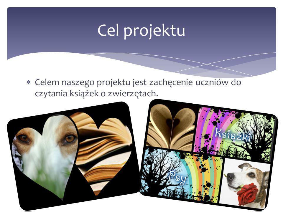 Cel projektu Celem naszego projektu jest zachęcenie uczniów do czytania książek o zwierzętach.