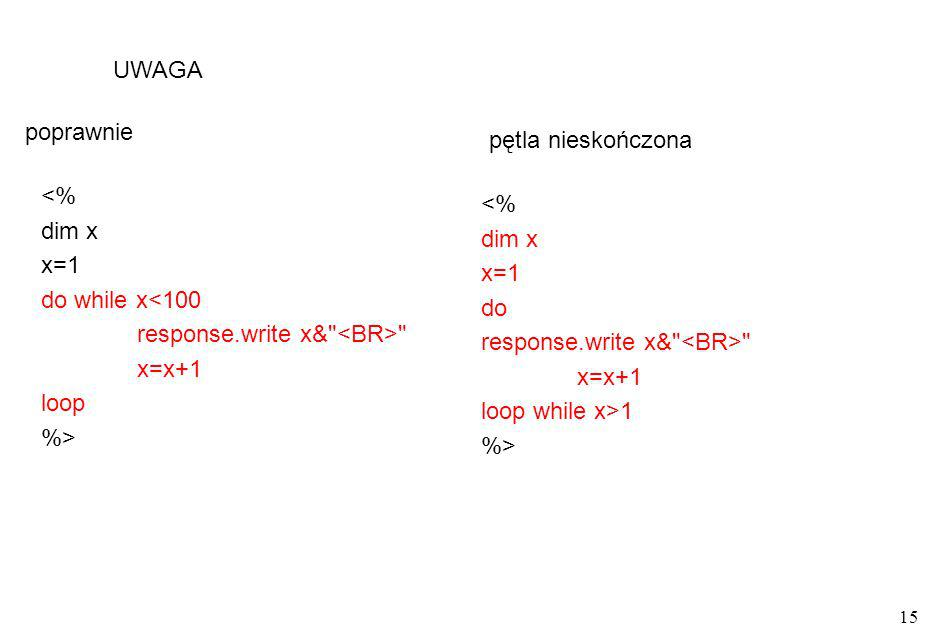 UWAGA poprawnie. pętla nieskończona. <% dim x. x=1. do while x<100. response.write x& <BR> x=x+1.