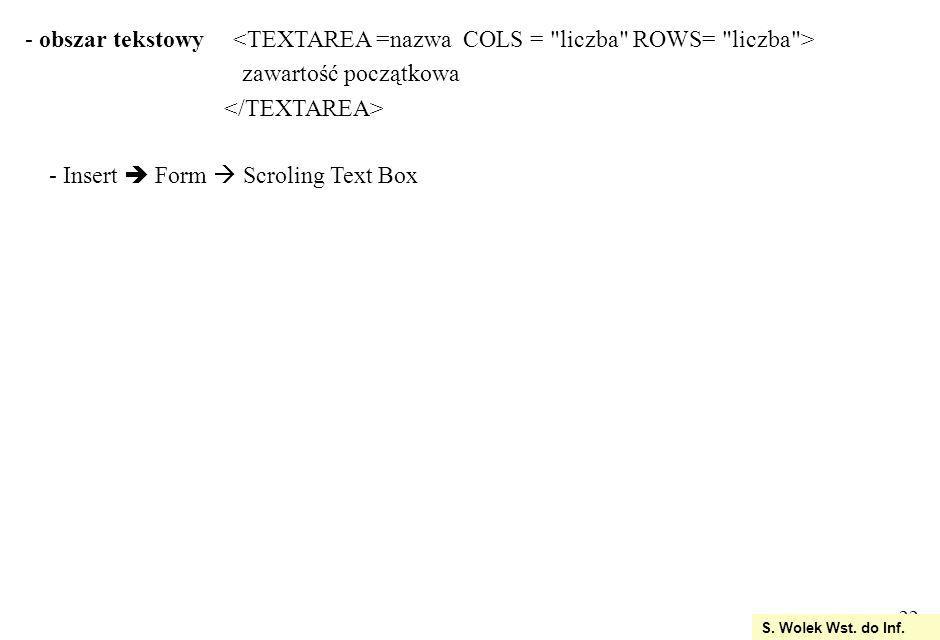 obszar tekstowy <TEXTAREA =nazwa COLS = liczba ROWS= liczba >