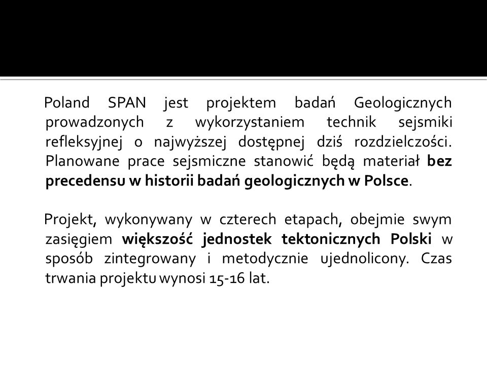 Poland SPAN jest projektem badań Geologicznych prowadzonych z wykorzystaniem technik sejsmiki refleksyjnej o najwyższej dostępnej dziś rozdzielczości. Planowane prace sejsmiczne stanowić będą materiał bez precedensu w historii badań geologicznych w Polsce.
