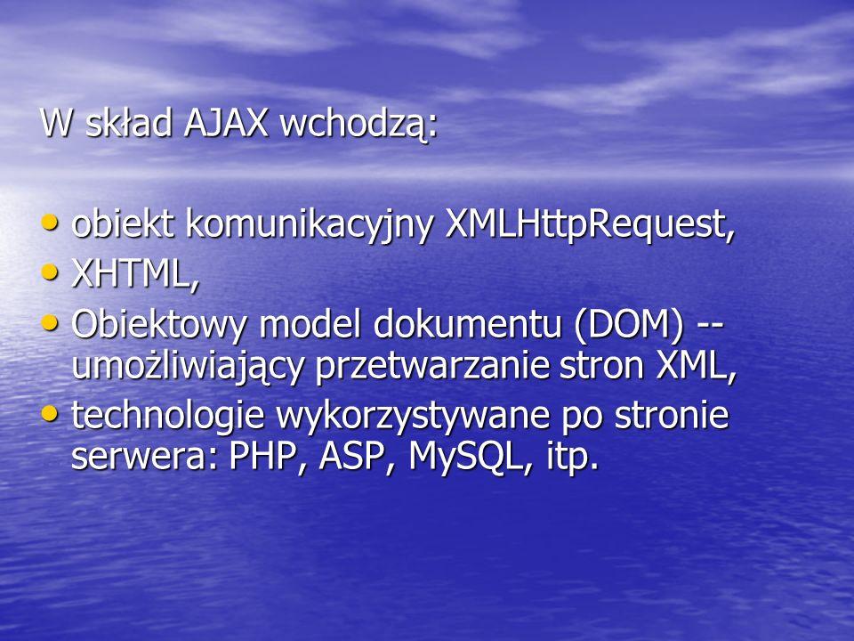 W skład AJAX wchodzą: obiekt komunikacyjny XMLHttpRequest, XHTML, Obiektowy model dokumentu (DOM) -- umożliwiający przetwarzanie stron XML,