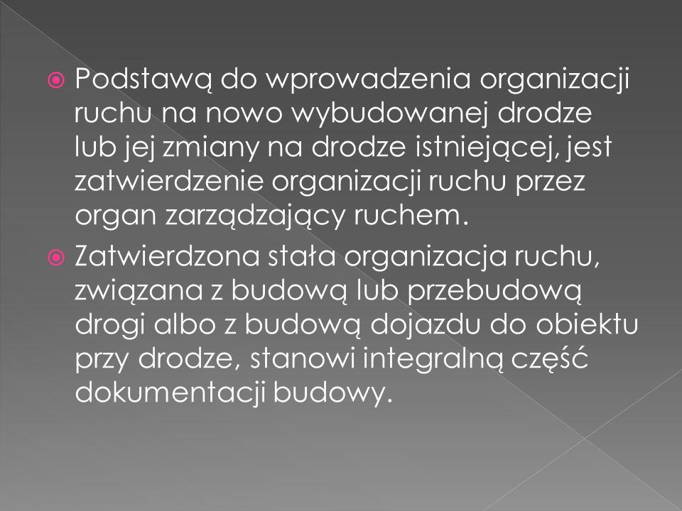 Podstawą do wprowadzenia organizacji ruchu na nowo wybudowanej drodze lub jej zmiany na drodze istniejącej, jest zatwierdzenie organizacji ruchu przez organ zarządzający ruchem.