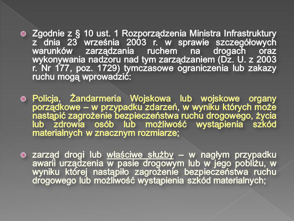 Zgodnie z § 10 ust. 1 Rozporządzenia Ministra Infrastruktury z dnia 23 września 2003 r. w sprawie szczegółowych warunków zarządzania ruchem na drogach oraz wykonywania nadzoru nad tym zarządzaniem (Dz. U. z 2003 r. Nr 177, poz. 1729) tymczasowe ograniczenia lub zakazy ruchu mogą wprowadzić:
