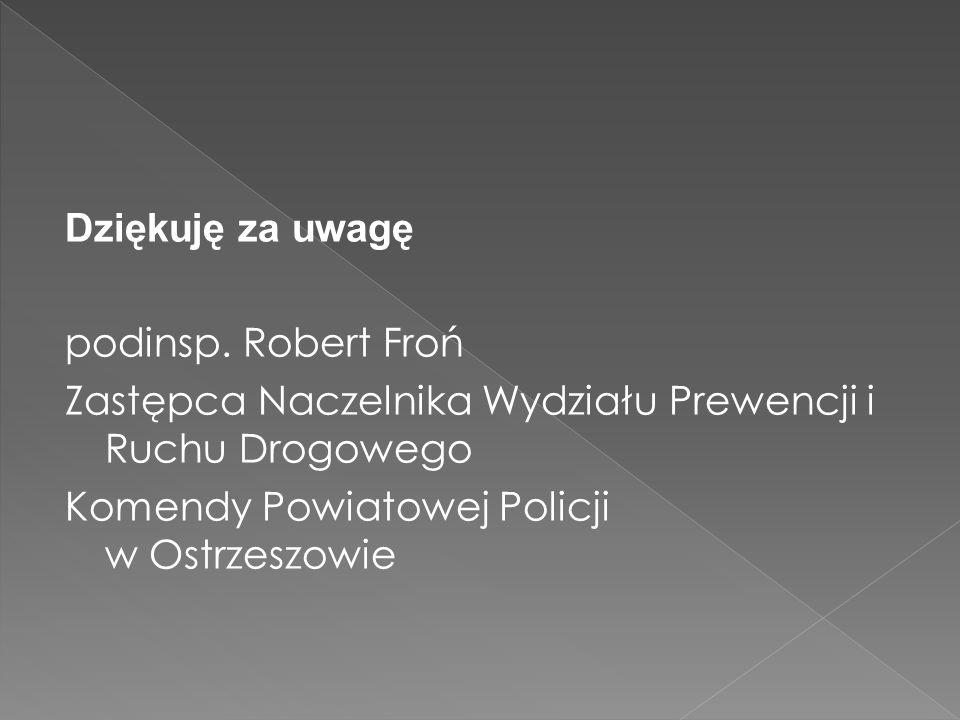Dziękuję za uwagę podinsp. Robert Froń. Zastępca Naczelnika Wydziału Prewencji i Ruchu Drogowego.