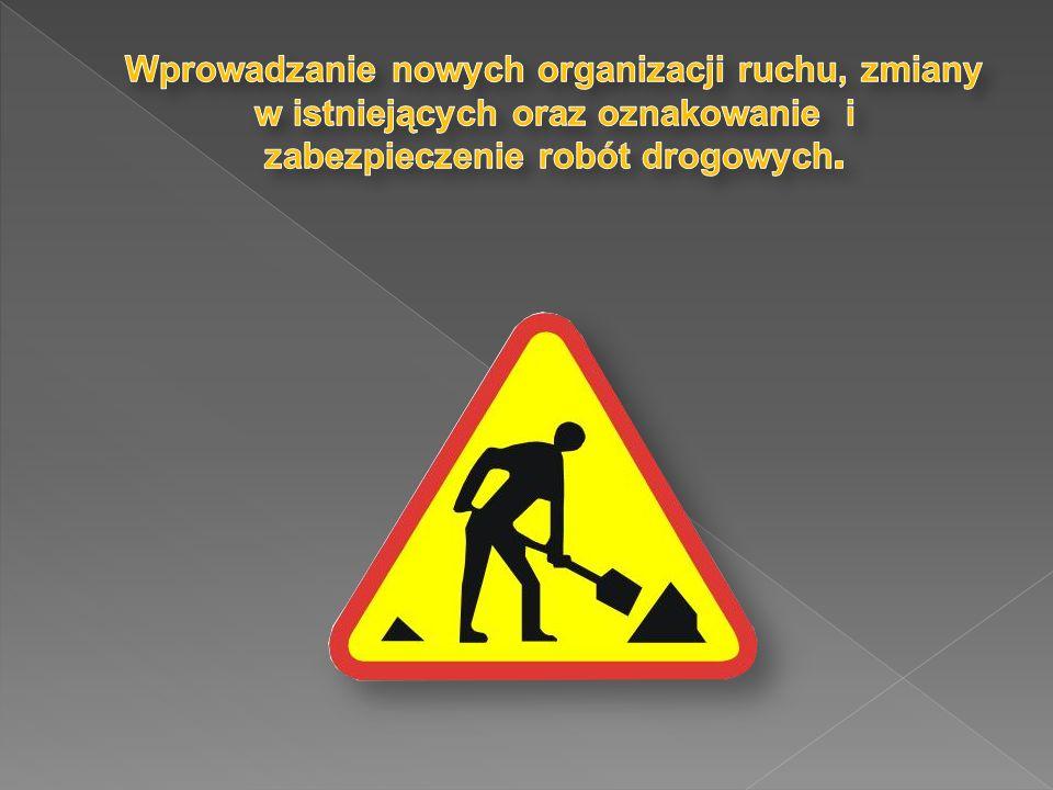 Wprowadzanie nowych organizacji ruchu, zmiany w istniejących oraz oznakowanie i zabezpieczenie robót drogowych.