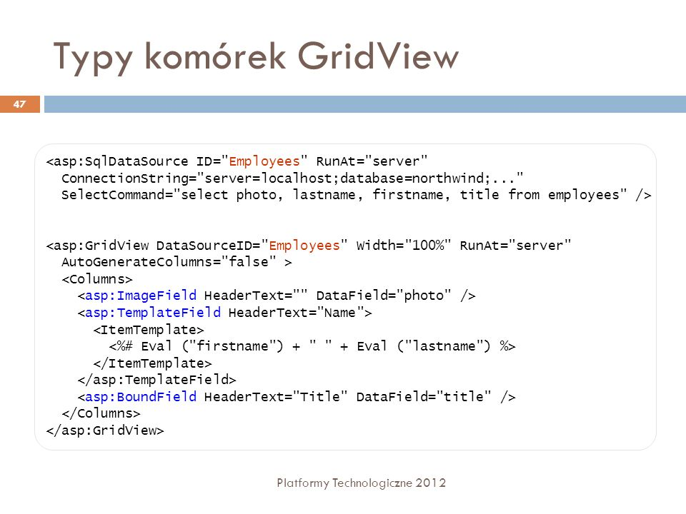 Typy komórek GridView <asp:SqlDataSource ID= Employees RunAt= server ConnectionString= server=localhost;database=northwind;...