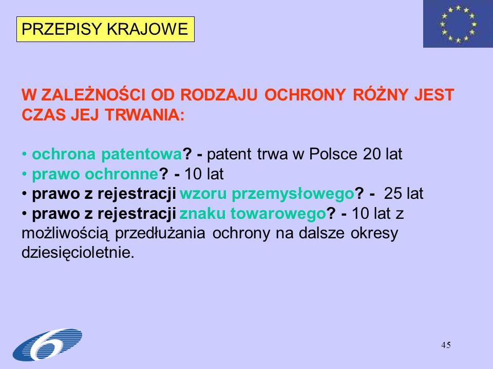 PRZEPISY KRAJOWE W ZALEŻNOŚCI OD RODZAJU OCHRONY RÓŻNY JEST CZAS JEJ TRWANIA: ochrona patentowa - patent trwa w Polsce 20 lat.