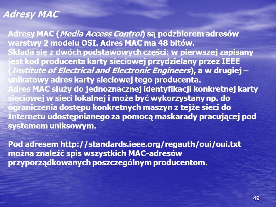 Adresy MAC Adresy MAC (Media Access Control) są podzbiorem adresów warstwy 2 modelu OSI. Adres MAC ma 48 bitów.