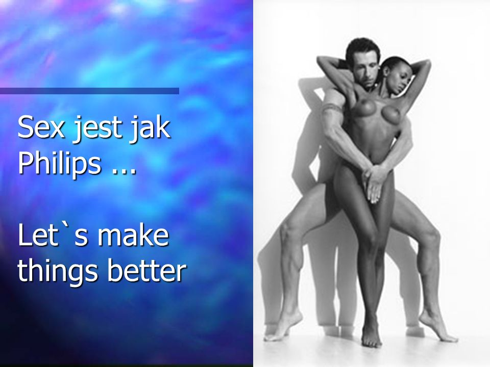 Sex jest jak Philips ... Let`s make things better