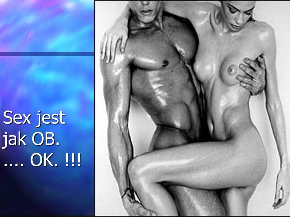 Sex jest jak OB. .... OK. !!!