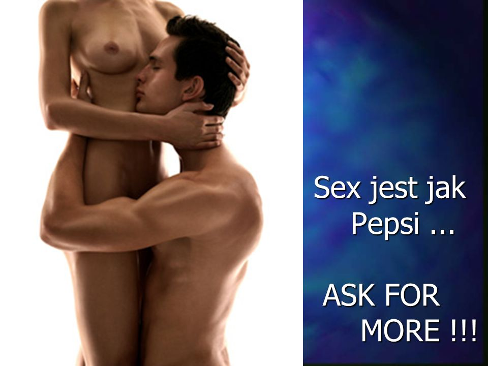 Sex jest jak Pepsi ... ASK FOR MORE !!!