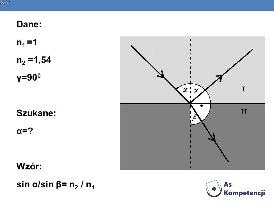 Dane: n1 =1 n2 =1,54 γ=900 Szukane: α= Wzór: sin α/sin β= n2 / n1