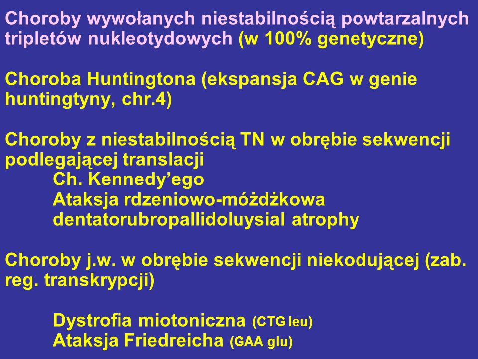 Choroby wywołanych niestabilnością powtarzalnych tripletów nukleotydowych (w 100% genetyczne) Choroba Huntingtona (ekspansja CAG w genie huntingtyny, chr.4) Choroby z niestabilnością TN w obrębie sekwencji podlegającej translacji Ch.
