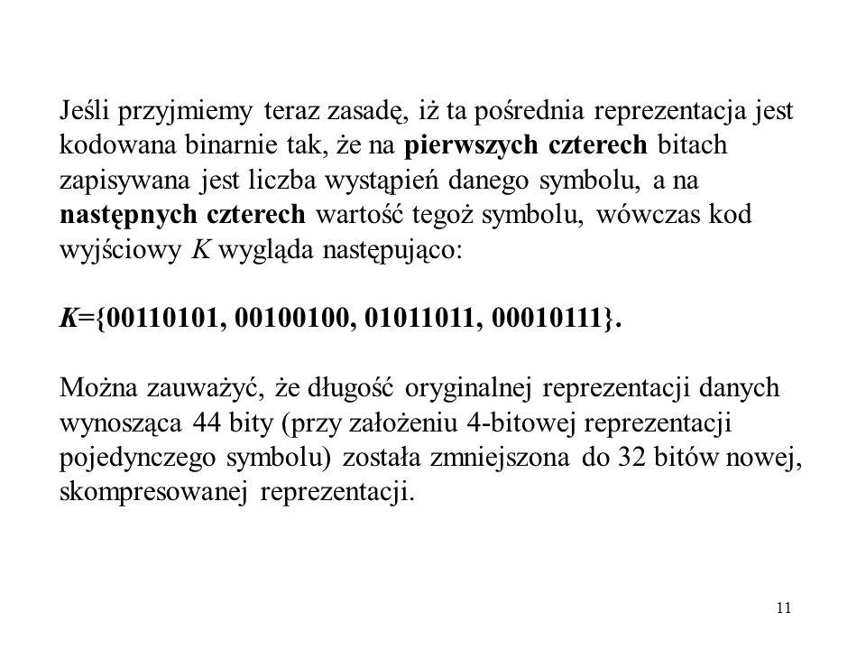 Jeśli przyjmiemy teraz zasadę, iż ta pośrednia reprezentacja jest kodowana binarnie tak, że na pierwszych czterech bitach zapisywana jest liczba wystąpień danego symbolu, a na następnych czterech wartość tegoż symbolu, wówczas kod wyjściowy K wygląda następująco: