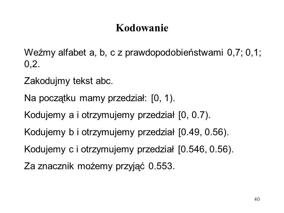 Kodowanie Weźmy alfabet a, b, c z prawdopodobieństwami 0,7; 0,1; 0,2.
