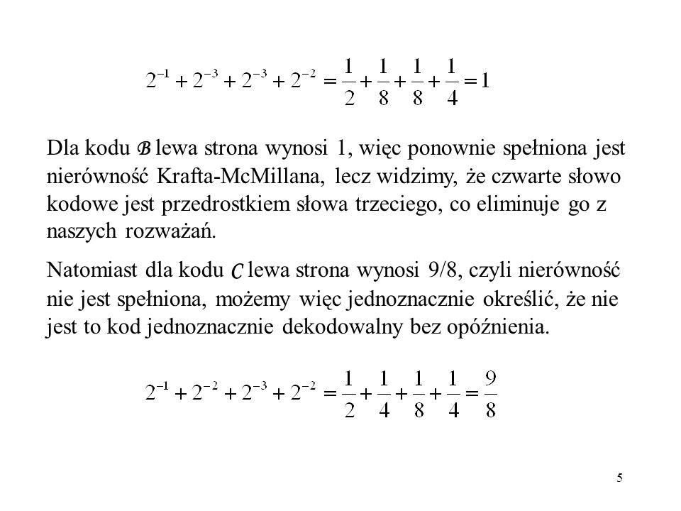 Dla kodu B lewa strona wynosi 1, więc ponownie spełniona jest nierówność Krafta-McMillana, lecz widzimy, że czwarte słowo kodowe jest przedrostkiem słowa trzeciego, co eliminuje go z naszych rozważań.