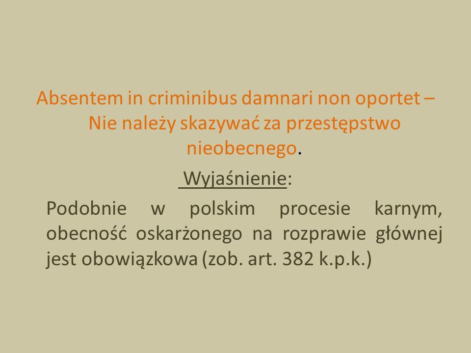 Absentem in criminibus damnari non oportet – Nie należy skazywać za przestępstwo nieobecnego.