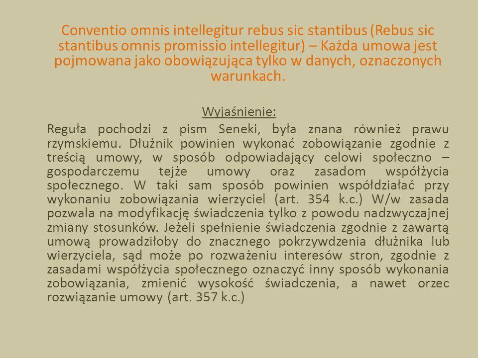 Conventio omnis intellegitur rebus sic stantibus (Rebus sic stantibus omnis promissio intellegitur) – Każda umowa jest pojmowana jako obowiązująca tylko w danych, oznaczonych warunkach.