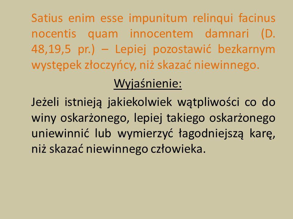 Satius enim esse impunitum relinqui facinus nocentis quam innocentem damnari (D. 48,19,5 pr.) – Lepiej pozostawić bezkarnym występek złoczyńcy, niż skazać niewinnego.